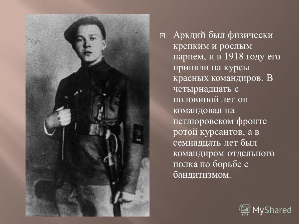Аркдий был физически крепким и рослым парнем, и в 1918 году его приняли на курсы красных командиров. В четырнадцать с половиной лет он командовал на петлюровском фронте ротой курсантов, а в семнадцать лет был командиром отдельного полка по борьбе с б
