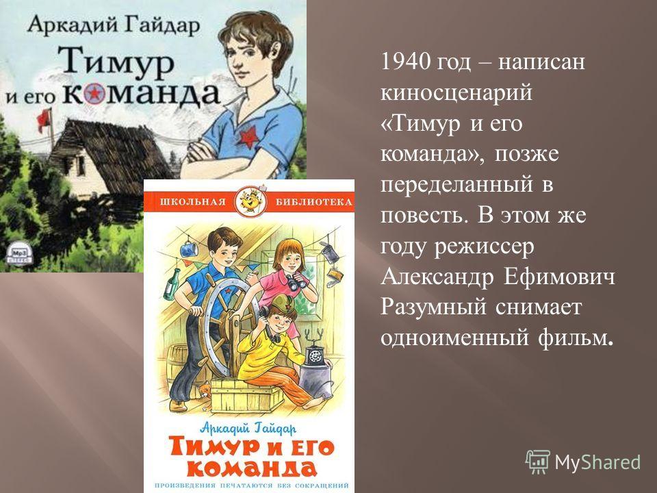 1940 год – написан киносценарий « Тимур и его команда », позже переделанный в повесть. В этом же году режиссер Александр Ефимович Разумный снимает одноименный фильм.