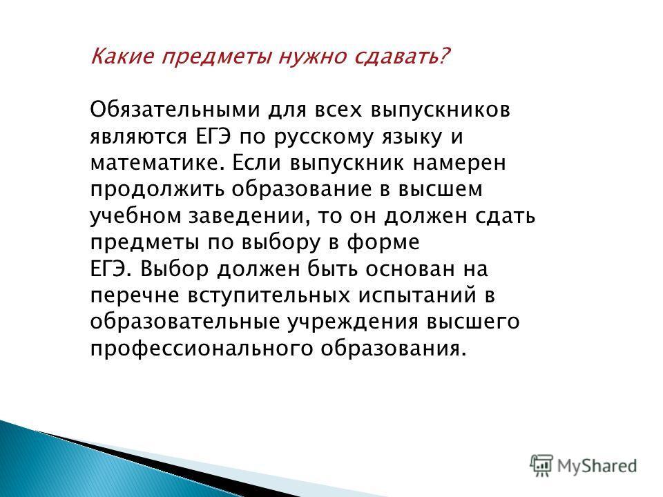 Какие предметы нужно сдавать? Обязательными для всех выпускников являются ЕГЭ по русскому языку и математике. Если выпускник намерен продолжить образование в высшем учебном заведении, то он должен сдать предметы по выбору в форме ЕГЭ. Выбор должен бы