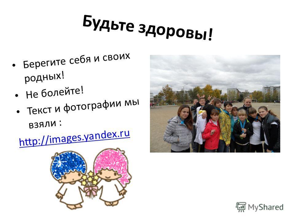 Будьте здоровы! Берегите себя и своих родных! Не болейте! Текст и фотографии мы взяли : http://images.yandex.ru