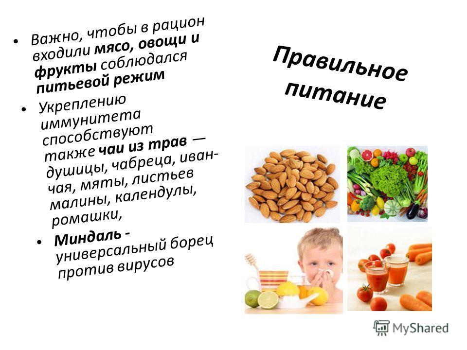 Правильное питание Важно, чтобы в рацион входили мясо, овощи и фрукты соблюдался питьевой режим Укреплению иммунитета способствуют также чаи из трав душицы, чабреца, иван- чая, мяты, листьев малины, календулы, ромашки, Миндаль - универсальный борец п