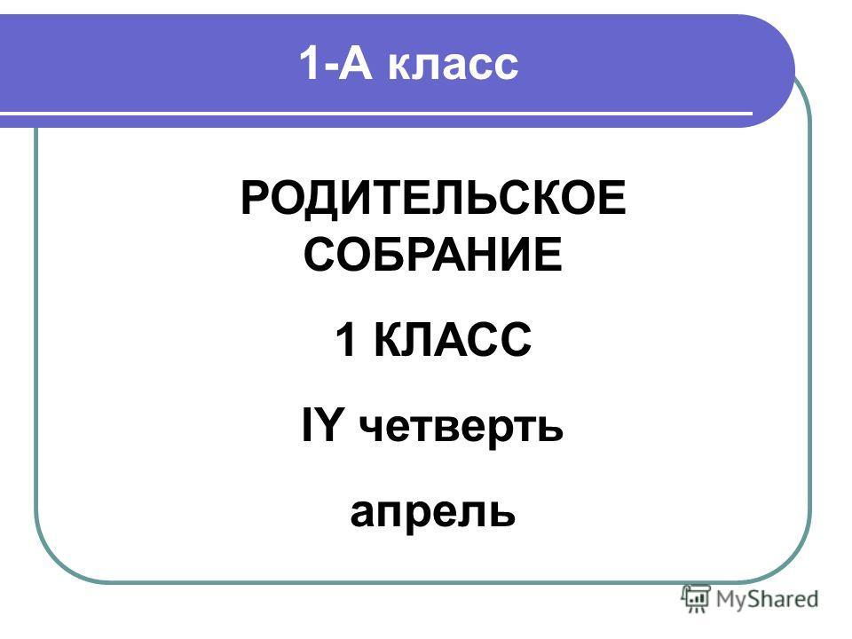 РОДИТЕЛЬСКОЕ СОБРАНИЕ 1 КЛАСС IY четверть апрель 1-А класс