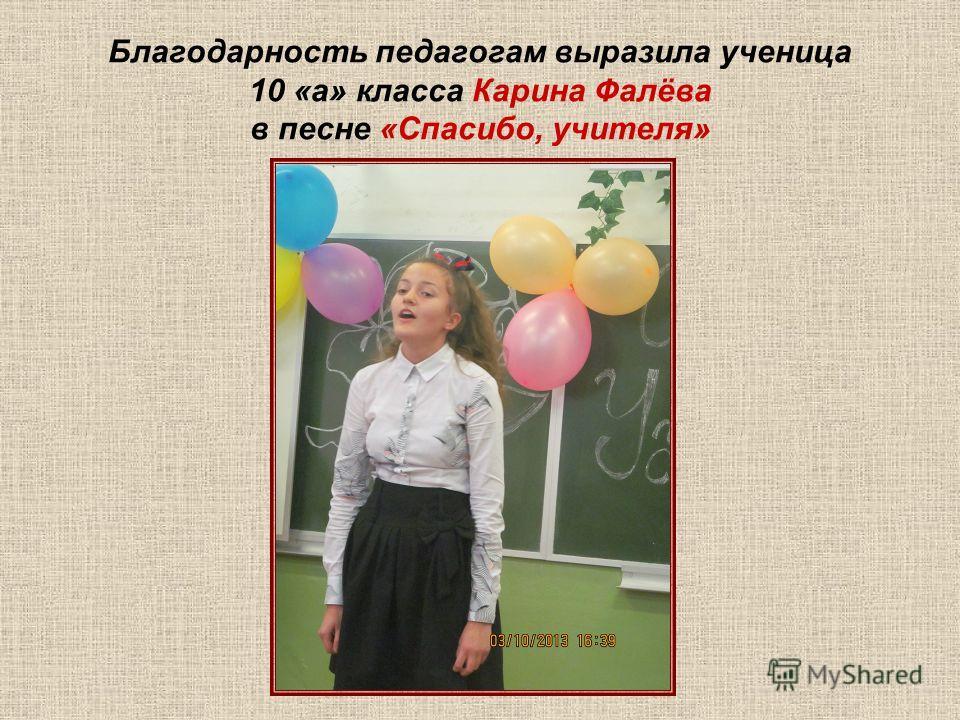 Благодарность педагогам выразила ученица 10 «а» класса Карина Фалёва в песне «Спасибо, учителя»