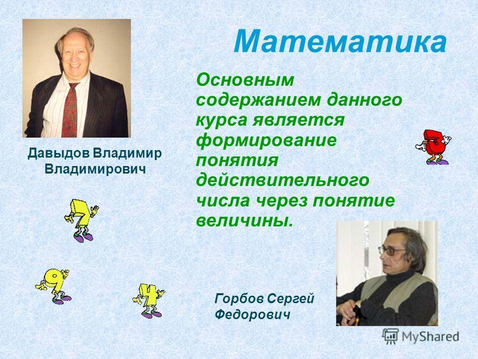 Математика Основным содержанием данного курса является формирование понятия действительного числа через понятие величины. Давыдов Владимир Владимирович Горбов Сергей Федорович