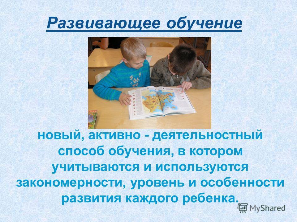 Развивающее обучение новый, активно - деятельностный способ обучения, в котором учитываются и используются закономерности, уровень и особенности развития каждого ребенка.
