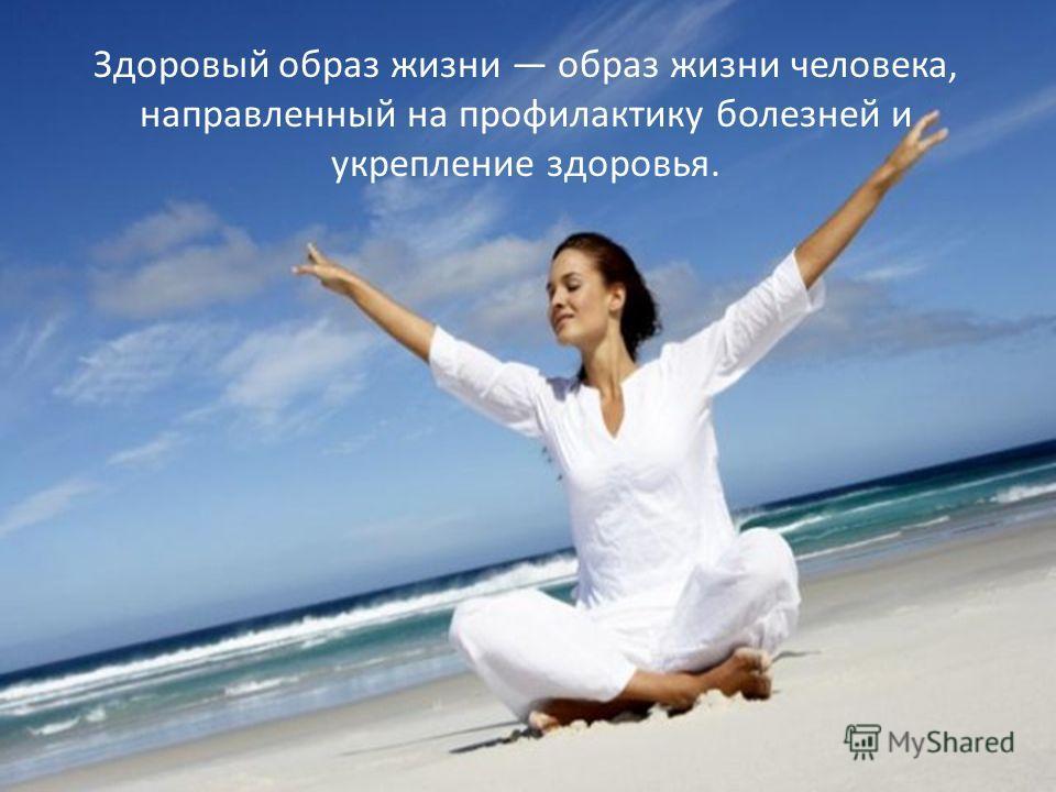 Здоровый образ жизни образ жизни человека, направленный на профилактику болезней и укрепление здоровья.