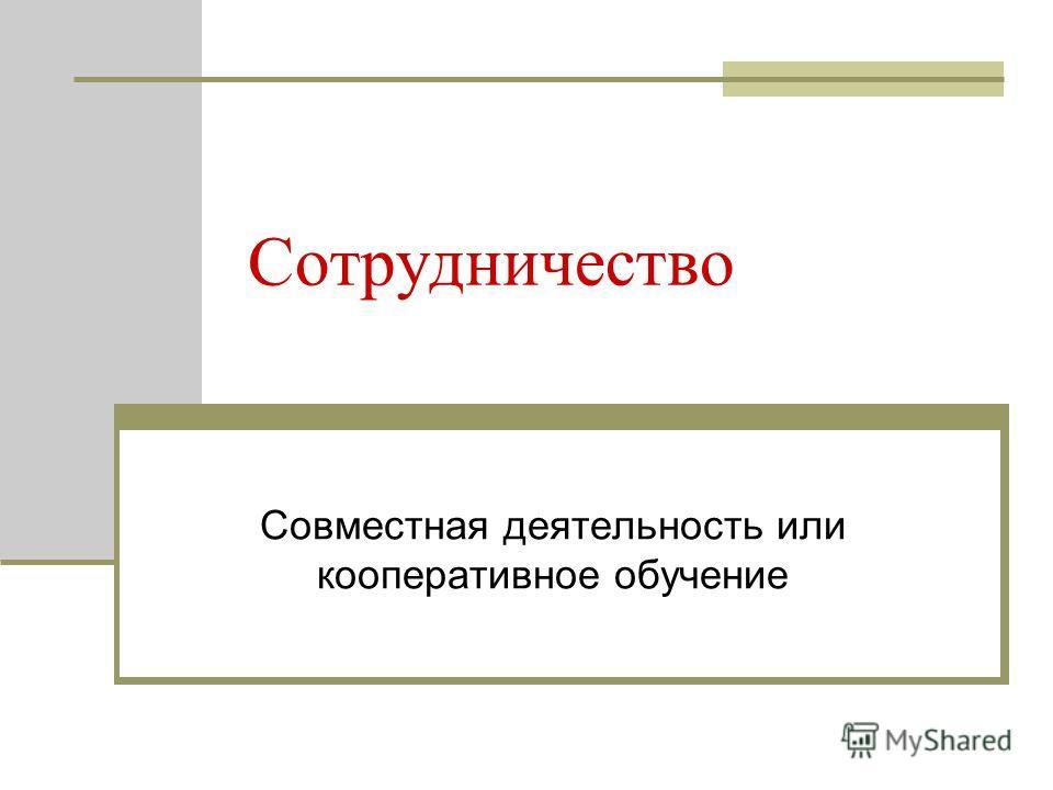 Сотрудничество Совместная деятельность или кооперативное обучение