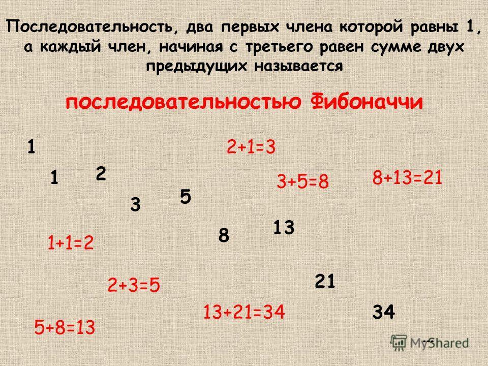 Последовательность, два первых члена которой равны 1, а каждый член, начиная с третьего равен сумме двух предыдущих называется последовательностью Фибоначчи 1 1 2 3 5 8 13 21 34 … 1+1=2 2+1=3 2+3=5 3+5=8 5+8=13 8+13=21 13+21=34