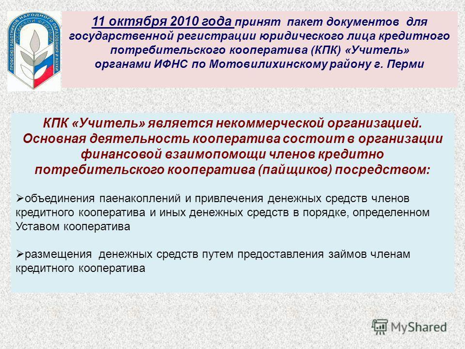 11 октября 2010 года принят пакет документов для государственной регистрации юридического лица кредитного потребительского кооператива (КПК) «Учитель» органами ИФНС по Мотовилихинскому району г. Перми КПК «Учитель» является некоммерческой организацие