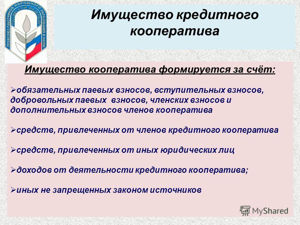 Имущество кредитного кооператива Имущество кооператива формируется за счёт: обязательных паевых взносов, вступительных взносов, добровольных паевых взносов, членских взносов и дополнительных взносов членов кооператива средств, привлеченных от членов