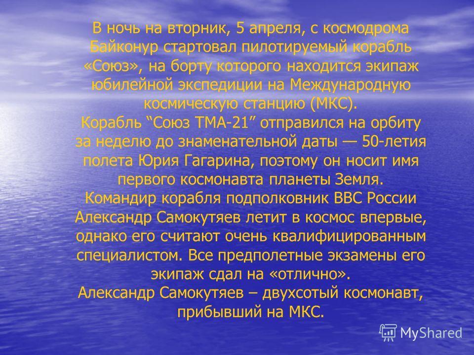 В ночь на вторник, 5 апреля, с космодрома Байконур стартовал пилотируемый корабль «Союз», на борту которого находится экипаж юбилейной экспедиции на Международную космическую станцию (МКС). Корабль Союз ТМА-21 отправился на орбиту за неделю до знамен