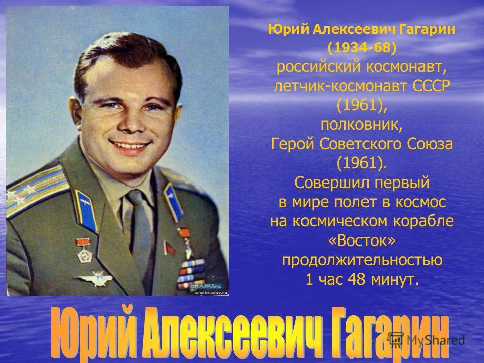 Юрий Алексеевич Гагарин (1934-68) российский космонавт, летчик-космонавт СССР (1961), полковник, Герой Советского Союза (1961). Совершил первый в мире полет в космос на космическом корабле «Восток» продолжительностью 1 час 48 минут.