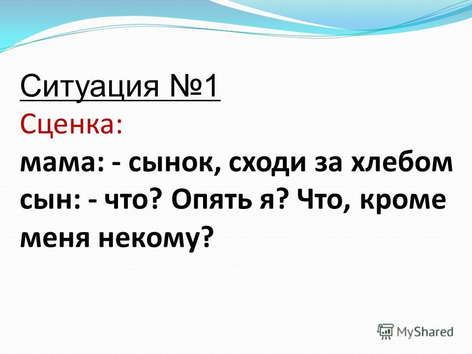Ситуация 1 Сценка: мама: - сынок, сходи за хлебом сын: - что? Опять я? Что, кроме меня некому?