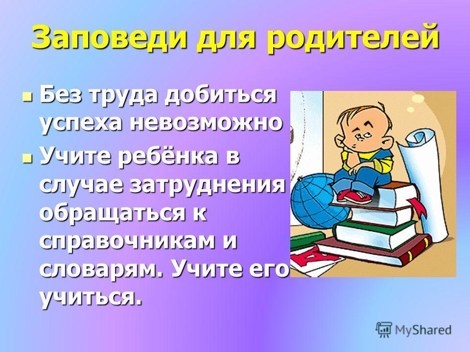 Заповеди для родителей Без труда добиться успеха невозможно Без труда добиться успеха невозможно Учите ребёнка в случае затруднения обращаться к справочникам и словарям. Учите его учиться. Учите ребёнка в случае затруднения обращаться к справочникам