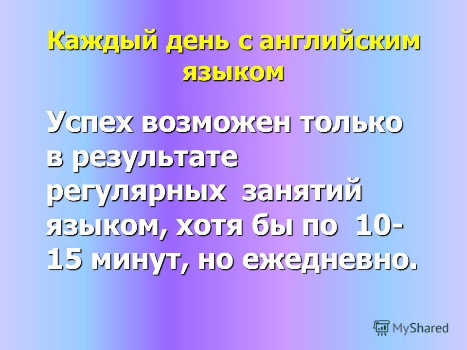 Каждый день с английским языком Успех возможен только в результате регулярных занятий языком, хотя бы по 10- 15 минут, но ежедневно. Успех возможен только в результате регулярных занятий языком, хотя бы по 10- 15 минут, но ежедневно.