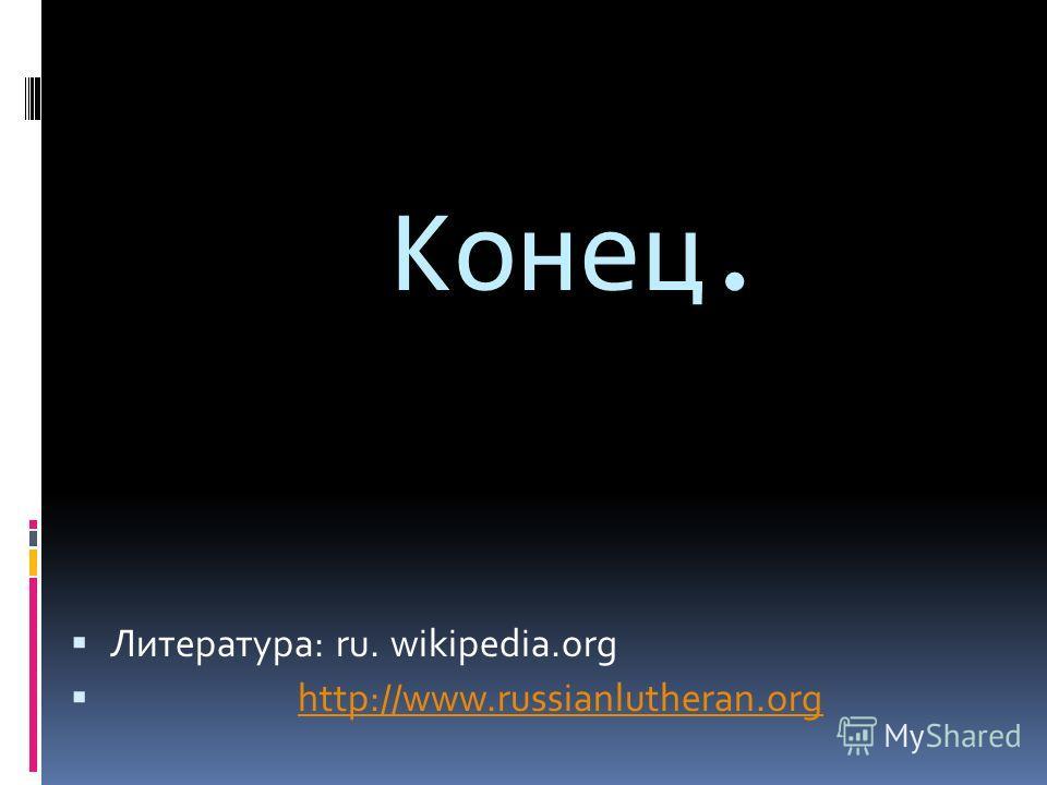 Конец. Литература: ru. wikipedia.org http://www.russianlutheran.org