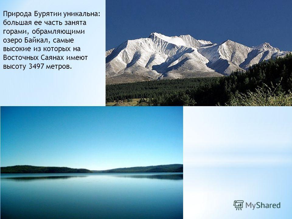 Природа Бурятии уникальна: большая ее часть занята горами, обрамляющими озеро Байкал, самые высокие из которых на Восточных Саянах имеют высоту 3497 метров.