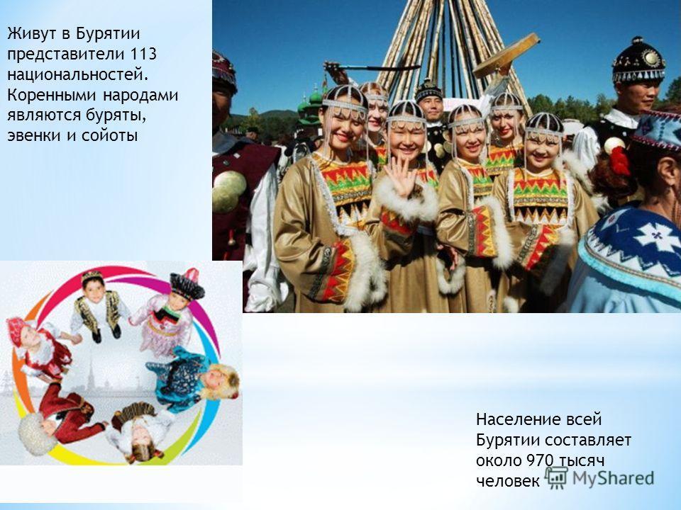 Живут в Бурятии представители 113 национальностей. Коренными народами являются буряты, эвенки и сойоты Население всей Бурятии составляет около 970 тысяч человек