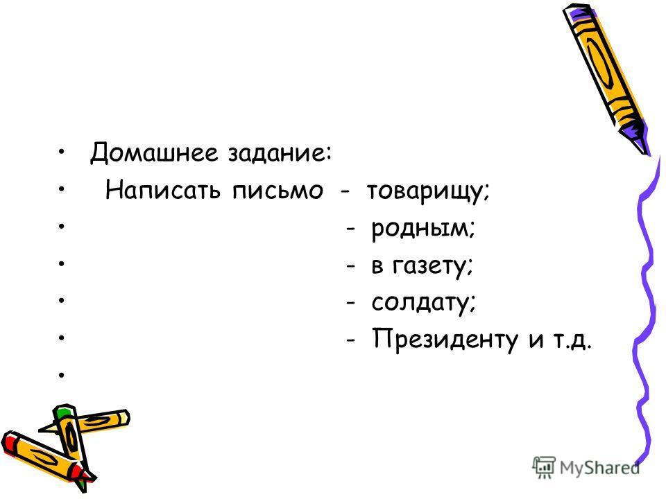 Домашнее задание: Написать письмо - товарищу; - родным; - в газету; - солдату; - Президенту и т.д.