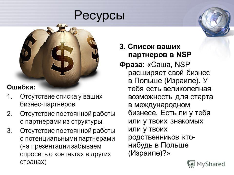 Ресурсы 3. Список ваших партнеров в NSP Фраза: «Саша, NSP расширяет свой бизнес в Польше (Израиле). У тебя есть великолепная возможность для старта в международном бизнесе. Есть ли у тебя или у твоих знакомых или у твоих родственников кто- нибудь в П