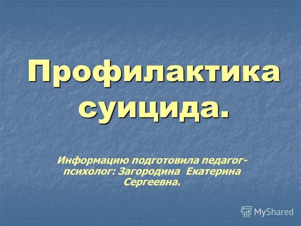 Профилактика суицида. Информацию подготовила педагог- психолог: Загородина Екатерина Сергеевна.
