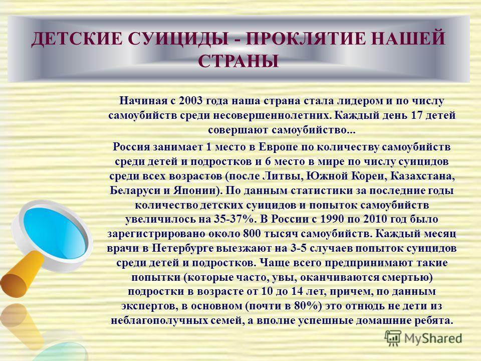 ДЕТСКИЕ СУИЦИДЫ - ПРОКЛЯТИЕ НАШЕЙ СТРАНЫ Начиная с 2003 года наша страна стала лидером и по числу самоубийств среди несовершеннолетних. Каждый день 17 детей совершают самоубийство... Россия занимает 1 место в Европе по количеству самоубийств среди де