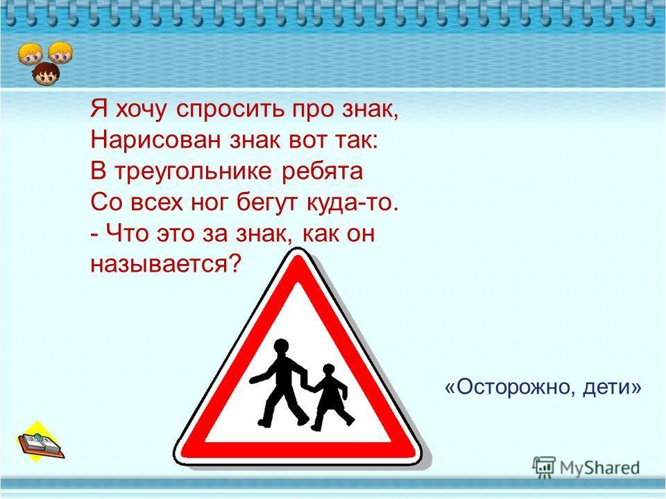 Я хочу спросить про знак, Нарисован знак вот так: В треугольнике ребята Со всех ног бегут куда-то. - Что это за знак, как он называется? «Осторожно, дети»