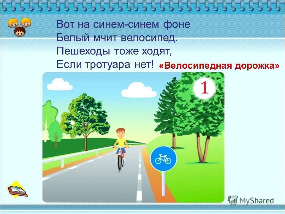 Вот на синем-синем фоне Белый мчит велосипед. Пешеходы тоже ходят, Если тротуара нет! «Велосипедная дорожка»