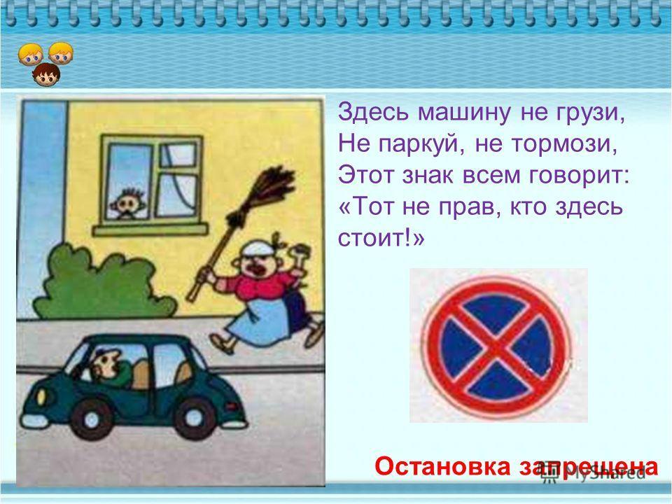 Здесь машину не грузи, Не паркуй, не тормози, Этот знак всем говорит: «Тот не прав, кто здесь стоит!» Остановка запрещена