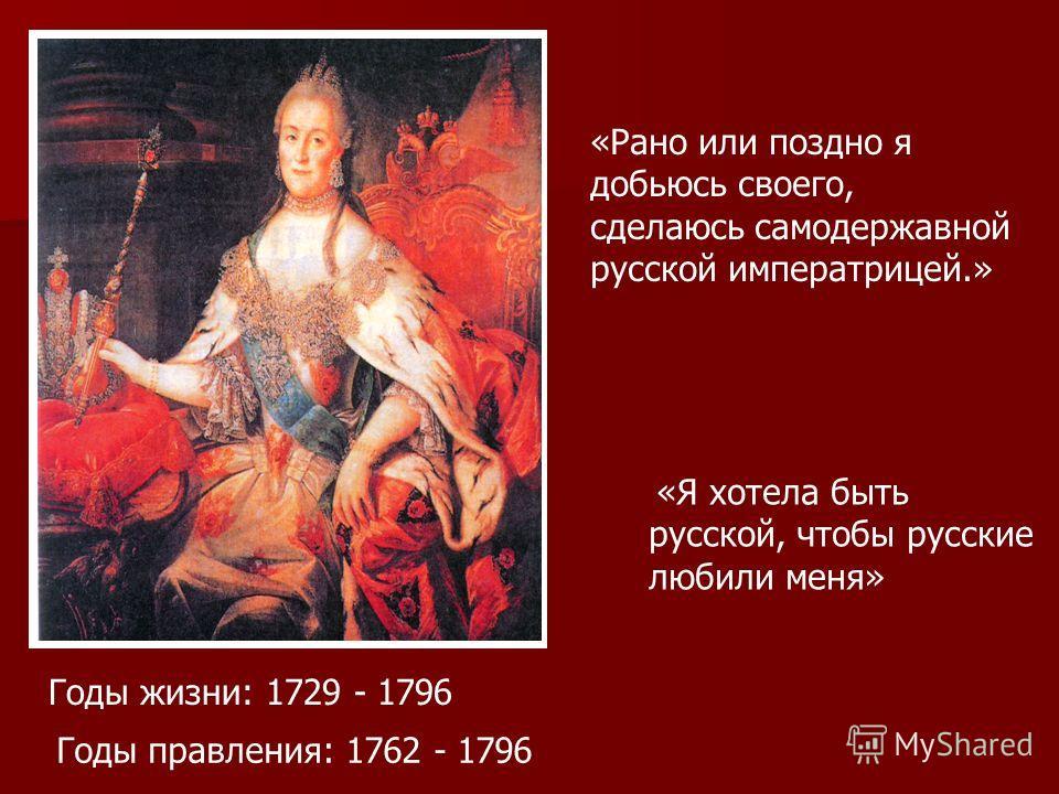 «Рано или поздно я добьюсь своего, сделаюсь самодержавной русской императрицей.» «Я хотела быть русской, чтобы русские любили меня» Годы жизни: 1729 - 1796 Годы правления: 1762 - 1796