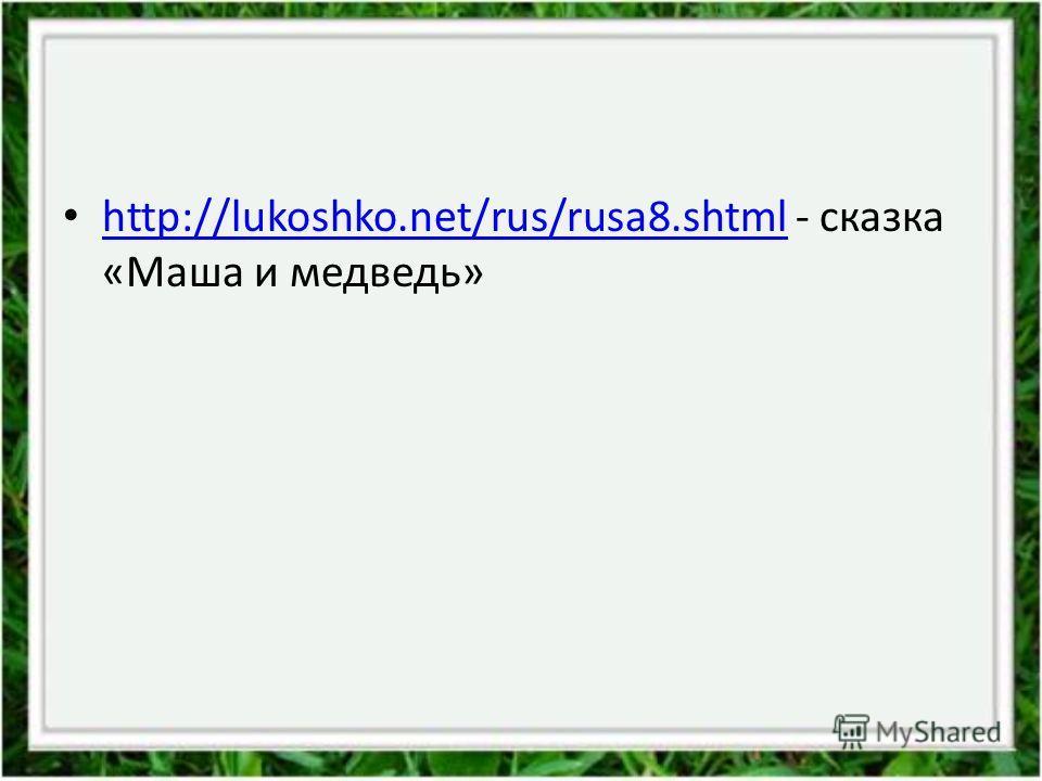 http://lukoshko.net/rus/rusa8.shtml - сказка «Маша и медведь» http://lukoshko.net/rus/rusa8.shtml