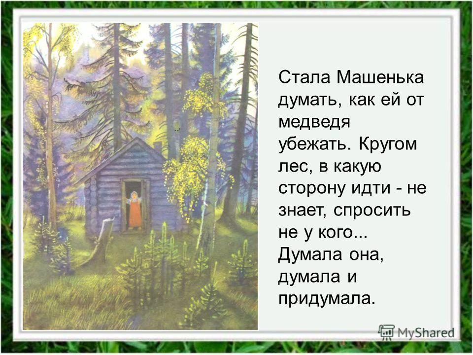 Стала Машенька думать, как ей от медведя убежать. Кругом лес, в какую сторону идти - не знает, спросить не у кого... Думала она, думала и придумала.