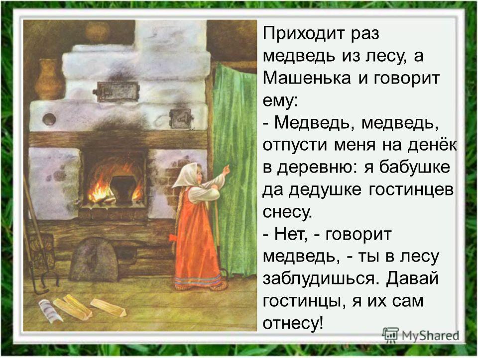 Приходит раз медведь из лесу, а Машенька и говорит ему: - Медведь, медведь, отпусти меня на денёк в деревню: я бабушке да дедушке гостинцев снесу. - Нет, - говорит медведь, - ты в лесу заблудишься. Давай гостинцы, я их сам отнесу!