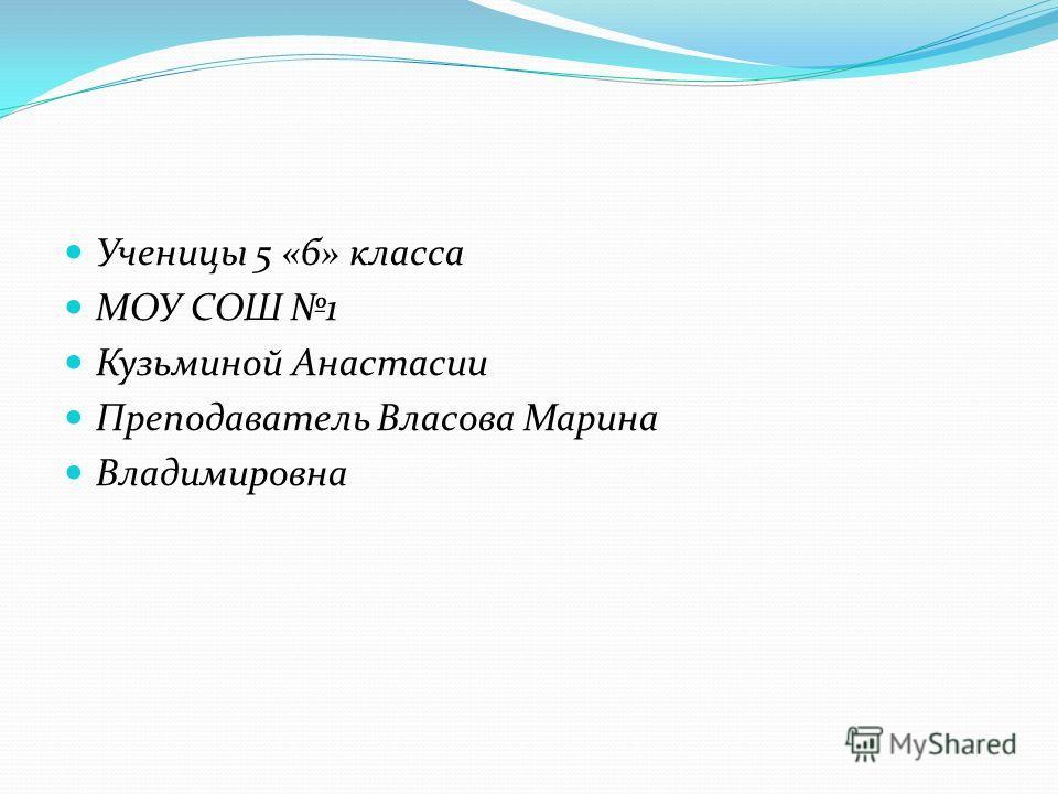 Ученицы 5 «б» класса МОУ СОШ 1 Кузьминой Анастасии Преподаватель Власова Марина Владимировна