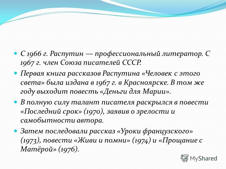 С 1966 г. Распутин профессиональный литератор. С 1967 г. член Союза писателей СССР. Первая книга рассказов Распутина «Человек с этого света» была издана в 1967 г. в Красноярске. В том же году выходит повесть «Деньги для Марии». В полную силу талант п