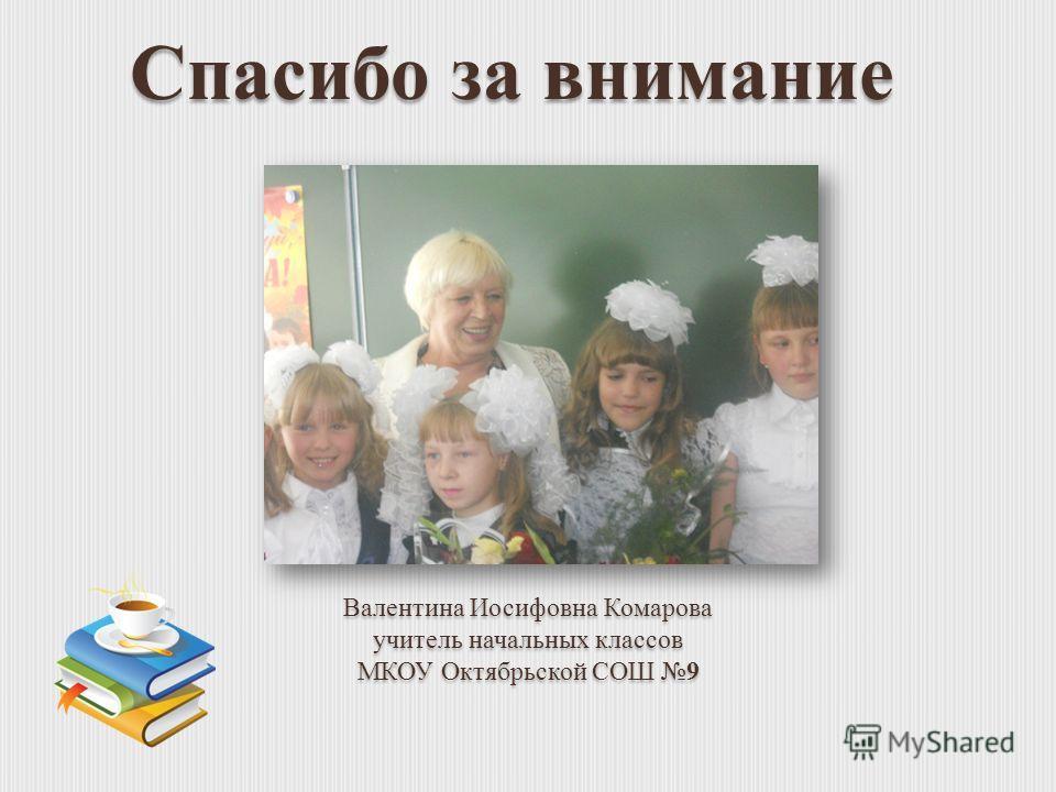 Спасибо за внимание Валентина Иосифовна Комарова учитель начальных классов МКОУ Октябрьской СОШ 9