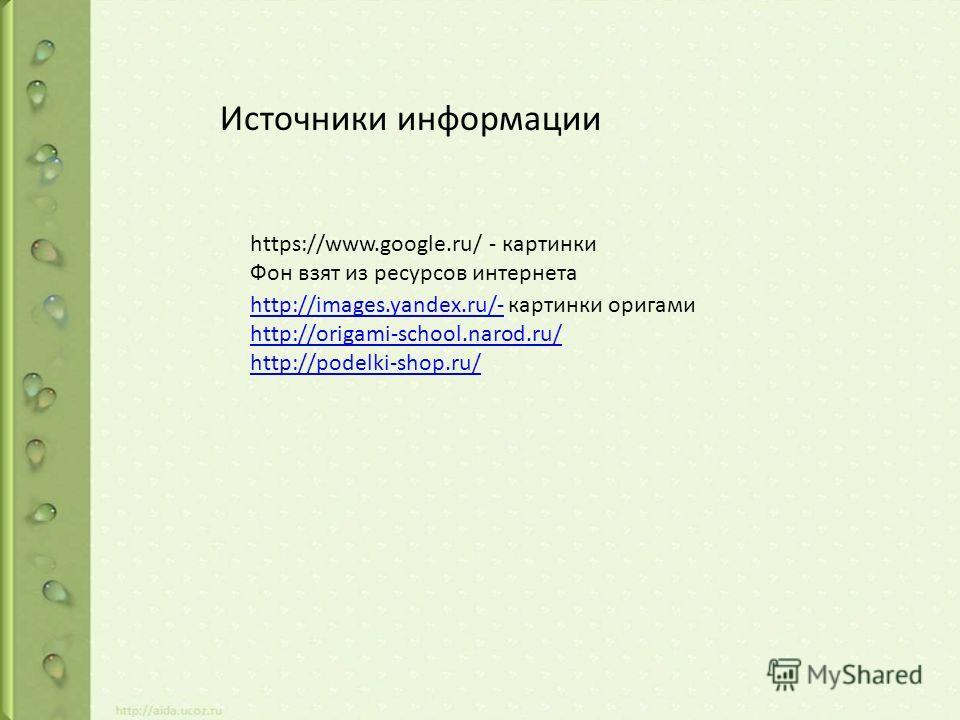 https://www.google.ru/ - картинки Фон взят из ресурсов интернета Источники информации http://images.yandex.ru/-http://images.yandex.ru/- картинки оригами http://origami-school.narod.ru/ http://podelki-shop.ru/
