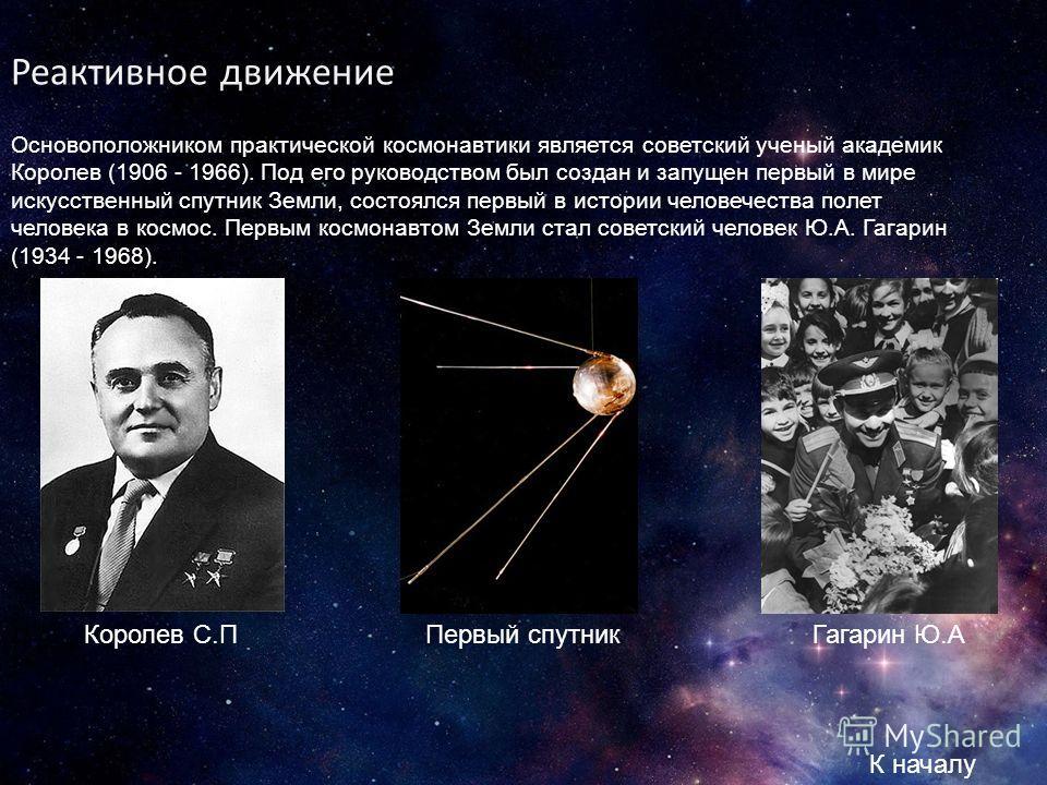 Реактивное движение Основоположником практической космонавтики является советский ученый академик Королев (1906 - 1966). Под его руководством был создан и запущен первый в мире искусственный спутник Земли, состоялся первый в истории человечества поле