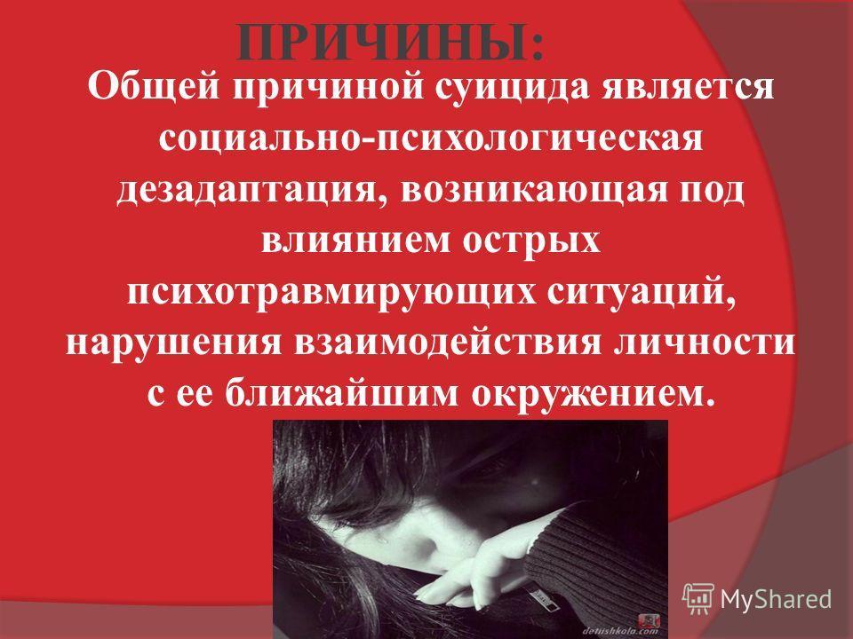 ПРИЧИНЫ: Общей причиной суицида является социально-психологическая дезадаптация, возникающая под влиянием острых психотравмирующих ситуаций, нарушения взаимодействия личности с ее ближайшим окружением.