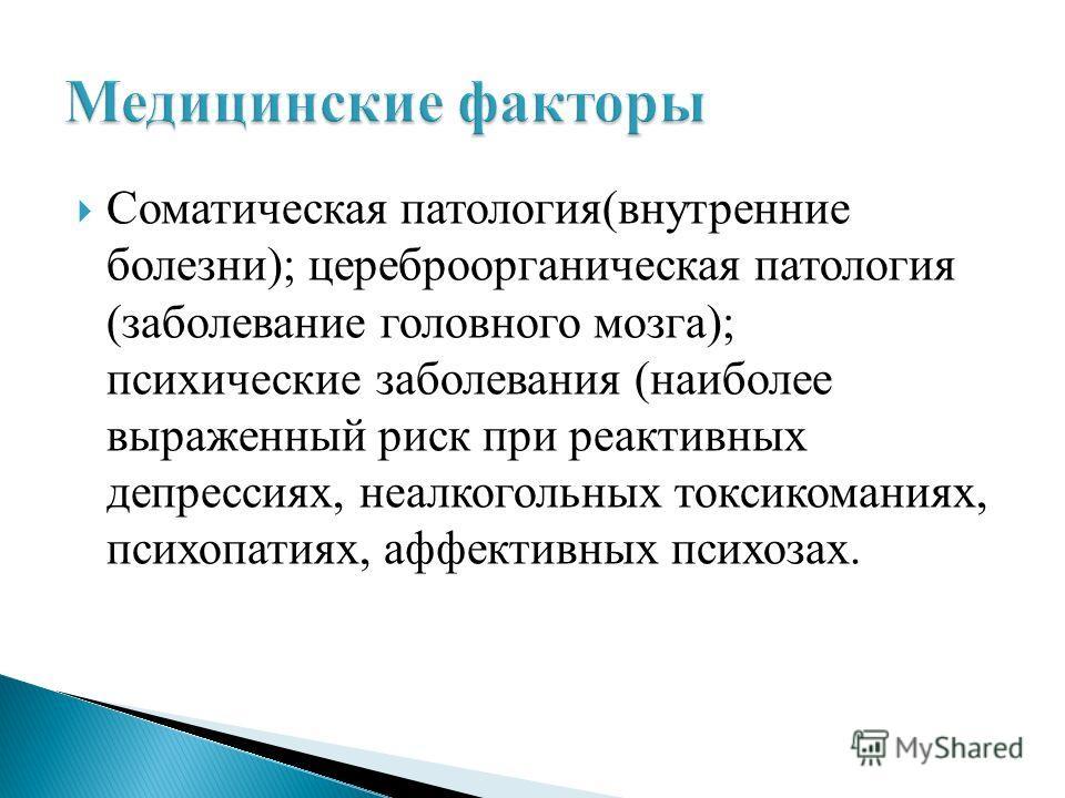 Соматическая патология(внутренние болезни); цереброорганическая патология (заболевание головного мозга); психические заболевания (наиболее выраженный риск при реактивных депрессиях, неалкогольных токсикоманиях, психопатиях, аффективных психозах.