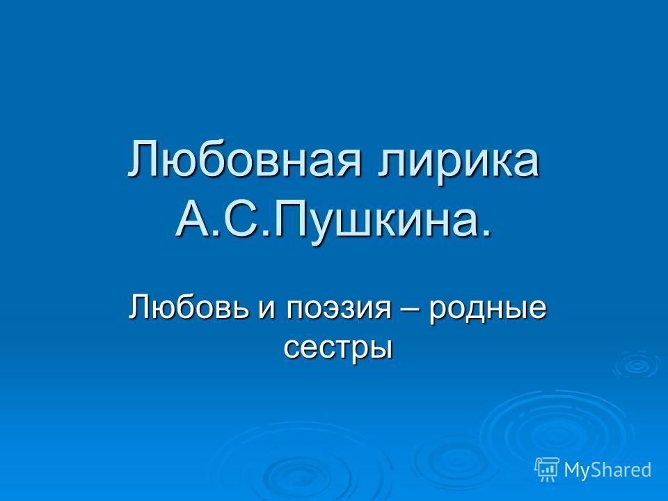 Любовная лирика А.С.Пушкина. Любовь и поэзия – родные сестры