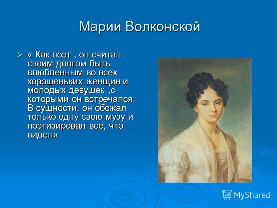 Марии Волконской Марии Волконской « Как поэт, он считал своим долгом быть влюбленным во всех хорошеньких женщин и молодых девушек,с которыми он встречался. В сущности, он обожал только одну свою музу и поэтизировал все, что видел» « Как поэт, он счит