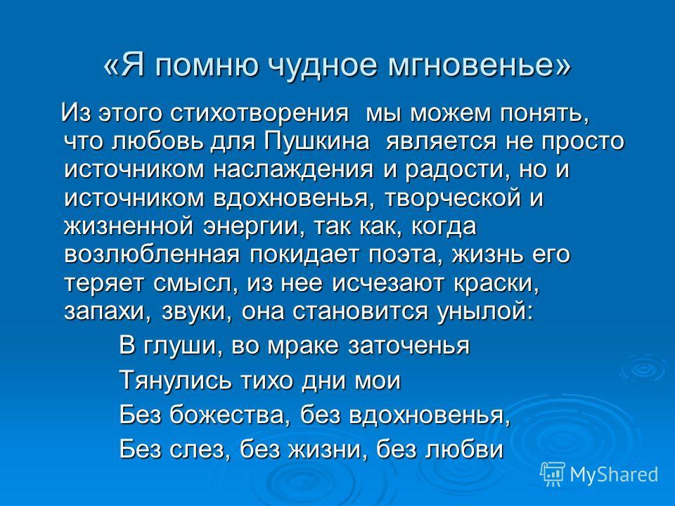 «Я помню чудное мгновенье» Из этого стихотворения мы можем понять, что любовь для Пушкина является не просто источником наслаждения и радости, но и источником вдохновенья, творческой и жизненной энергии, так как, когда возлюбленная покидает поэта, жи