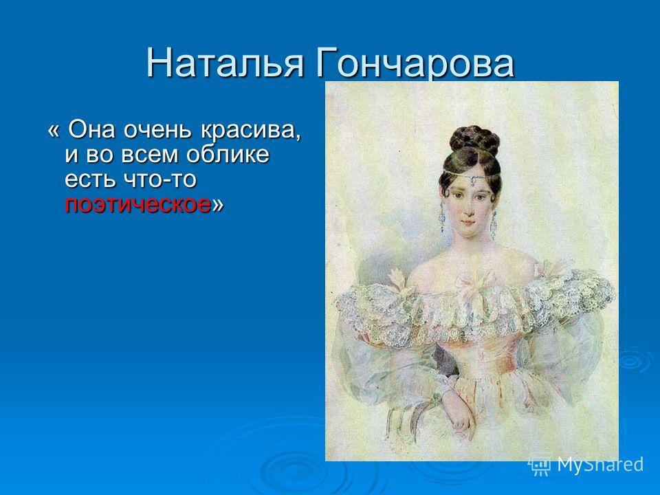 Наталья Гончарова « Она очень красива, и во всем облике есть что-то поэтическое» « Она очень красива, и во всем облике есть что-то поэтическое»