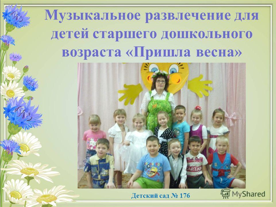 Музыкальное развлечение для детей старшего дошкольного возраста «Пришла весна» Детский сад 176