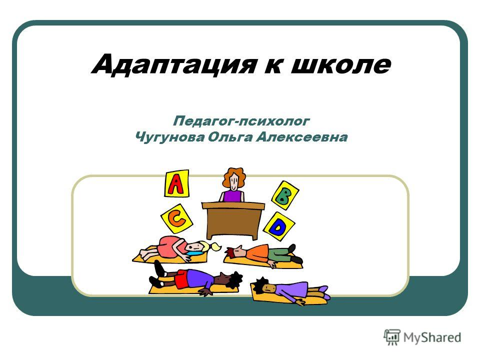 Адаптация к школе Педагог-психолог Чугунова Ольга Алексеевна