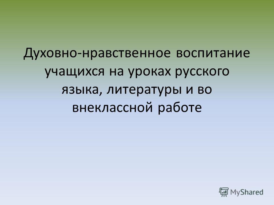 Духовно-нравственное воспитание учащихся на уроках русского языка, литературы и во внеклассной работе