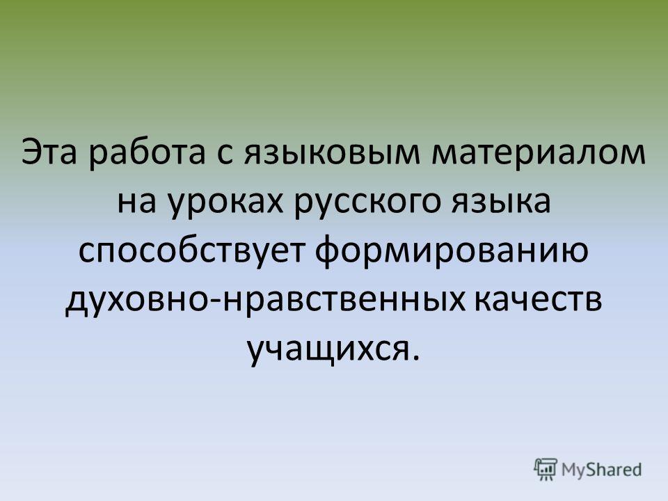Эта работа с языковым материалом на уроках русского языка способствует формированию духовно-нравственных качеств учащихся.