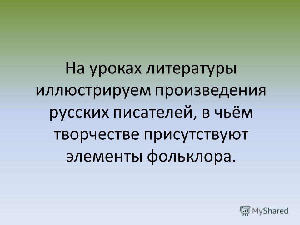 На уроках литературы иллюстрируем произведения русских писателей, в чьём творчестве присутствуют элементы фольклора.