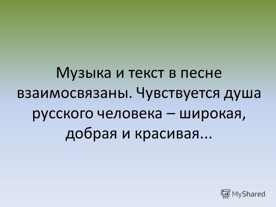 Музыка и текст в песне взаимосвязаны. Чувствуется душа русского человека – широкая, добрая и красивая...